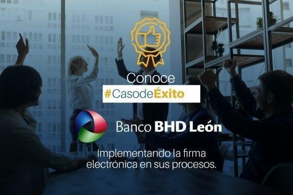 Conoce el caso de éxito de Banco BHD León implementando la firma electrónica en sus procesos.